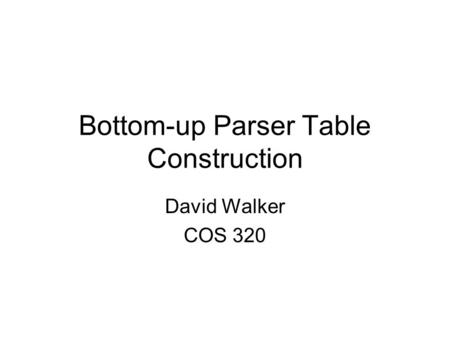 Bottom-up Parser Table Construction David Walker COS 320.