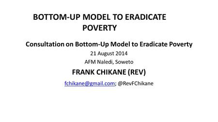 BOTTOM-UP MODEL TO ERADICATE POVERTY Consultation on Bottom-Up Model to Eradicate Poverty 21 August 2014 AFM Naledi, Soweto FRANK CHIKANE (REV)