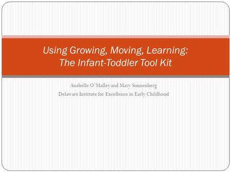 Anabelle O'Malley and Mary Sonnenberg Delaware Institute for Excellence in Early Childhood Using Growing, Moving, Learning: The Infant-Toddler Tool Kit.