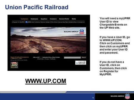1 Union Pacific Railroad WWW.UP.COM You will need a myUPRR User ID to view Chargeable Events on the UP Web site. If you have a User ID, go to WWW.UP.COM.