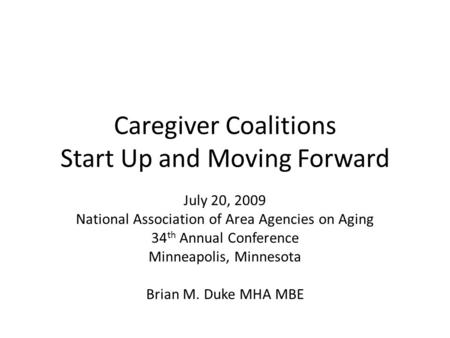 Caregiver Coalitions Start Up and Moving Forward July 20, 2009 National Association of Area Agencies on Aging 34 th Annual Conference Minneapolis, Minnesota.