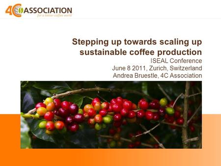 Stepping up towards scaling up sustainable coffee production ISEAL Conference June 8 2011, Zurich, Switzerland Andrea Bruestle, 4C Association.