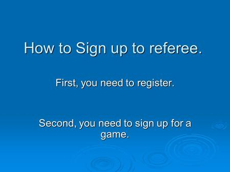 How to Sign up to referee. First, you need to register. Second, you need to sign up for a game.