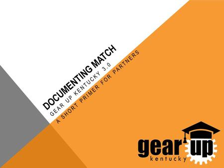 DOCUMENTING MATCH GEAR UP KENTUCKY 3.0 A SHORT PRIMER FOR PARTNERS.