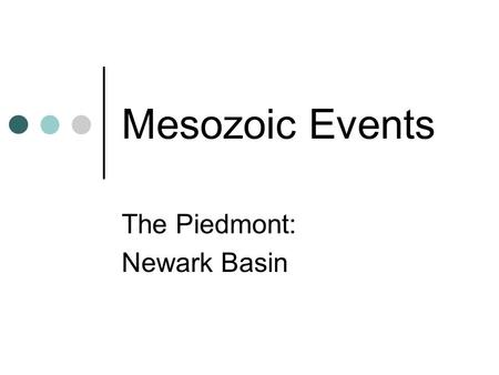 Mesozoic Events The Piedmont: Newark Basin. The Mesozoic Era Mesozoic Era = 251 to 65.5 million years ago. Name Mesozoic means middle life Mesozoic.