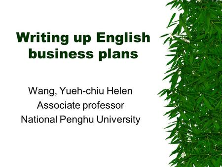 Writing up English business plans Wang, Yueh-chiu Helen Associate professor National Penghu University.