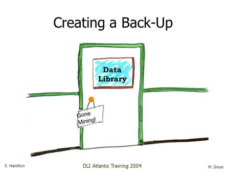 Data Library Gone Mining! Creating a Back-Up E. Hamilton M. Sivyer DLI Atlantic Training 2004.
