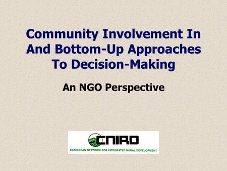 Community Involvement In And Bottom-Up Approaches To Decision-Making An NGO Perspective.