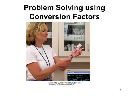 1 Problem Solving using Conversion Factors Copyright © 2005 by Pearson Education, Inc. Publishing as Benjamin Cummings.