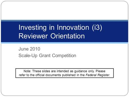 June 2010 Scale-Up Grant Competition Investing in Innovation (i3) Reviewer Orientation Note: These slides are intended as guidance only. Please refer to.