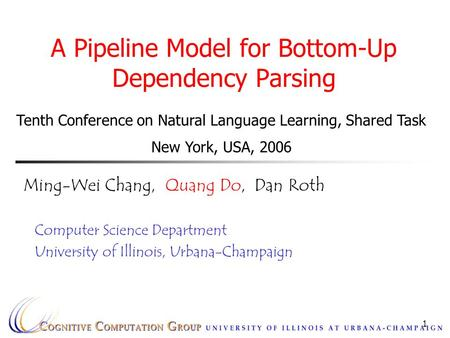 1 A Pipeline Model for Bottom-Up Dependency Parsing Ming-Wei Chang, Quang Do, Dan Roth Computer Science Department University of Illinois, Urbana-Champaign.
