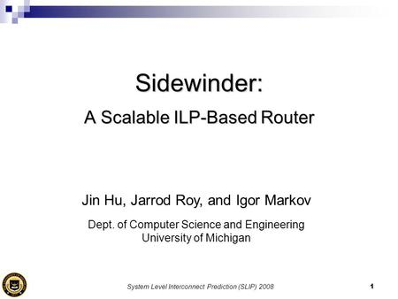 System Level Interconnect Prediction (SLIP) 20081 Sidewinder: A Scalable ILP-Based Router Jin Hu, Jarrod Roy, and Igor Markov Dept. of Computer Science.