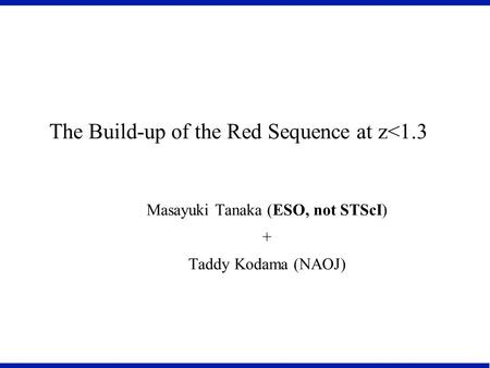 The Build-up of the Red Sequence at z<1.3 Masayuki Tanaka (ESO, not STScI) + Taddy Kodama (NAOJ)