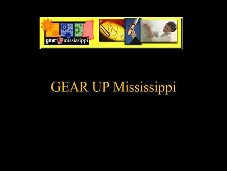 GEAR UP Mississippi. GEAR UP G- gaining E-early A-awareness R-readiness U-undergraduate P-programs.
