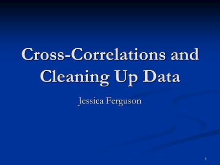 1 Cross-Correlations and Cleaning Up Data Jessica Ferguson.