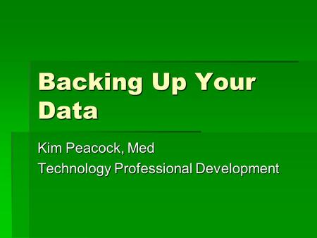 Backing Up Your Data Kim Peacock, Med Technology Professional Development.