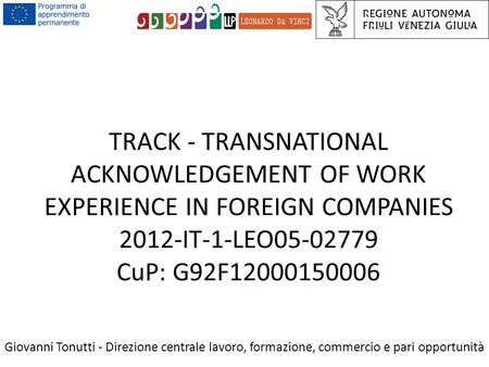 TRACK - TRANSNATIONAL ACKNOWLEDGEMENT OF WORK EXPERIENCE IN FOREIGN COMPANIES 2012-IT-1-LEO05-02779 CuP: G92F12000150006 Giovanni Tonutti - Direzione centrale.