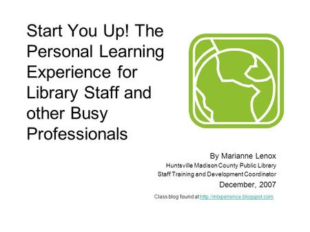 Start You Up! The Personal Learning Experience for Library Staff and other Busy Professionals By Marianne Lenox Huntsville Madison County Public Library.