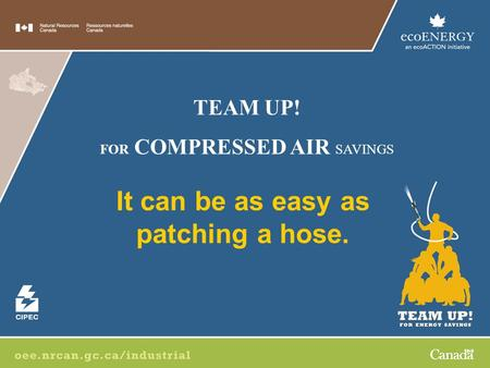 It can be as easy as patching a hose. TEAM UP! FOR COMPRESSED AIR SAVINGS.