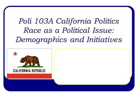 Poli 103A California Politics Race as a Political Issue: Demographics and Initiatives.