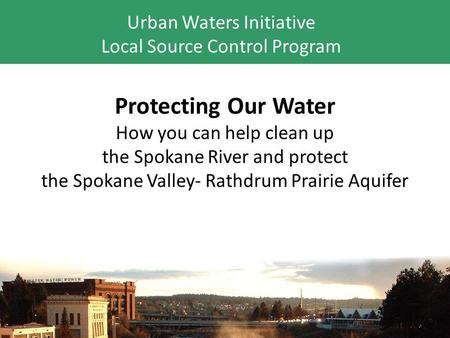Protecting Our Water How you can help clean up the Spokane River and protect the Spokane Valley- Rathdrum Prairie Aquifer Urban Waters Initiative Local.