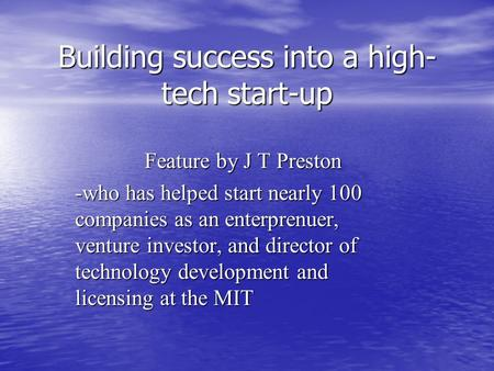 Building success into a high- tech start-up Feature by J T Preston -who has helped start nearly 100 companies as an enterprenuer, venture investor, and.