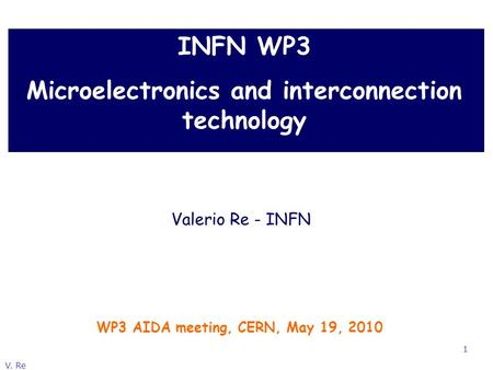 V. Re 1 INFN WP3 Microelectronics and interconnection technology WP3 AIDA meeting, CERN, May 19, 2010 Valerio Re - INFN.
