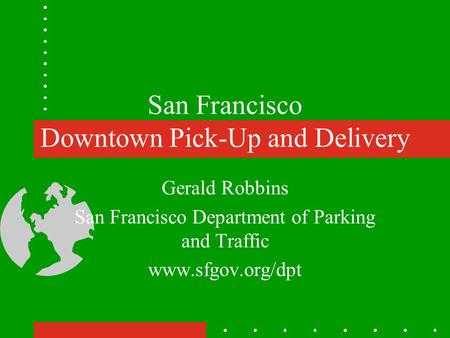 San Francisco Downtown Pick-Up and Delivery Gerald Robbins San Francisco Department of Parking and Traffic www.sfgov.org/dpt.