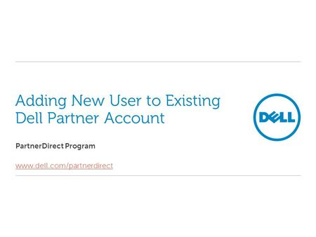 Adding New User to Existing Dell Partner Account PartnerDirect Program www.dell.com/partnerdirect.