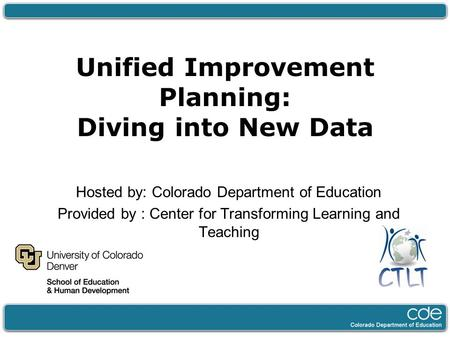 Unified Improvement Planning: Diving into New Data Hosted by: Colorado Department of Education Provided by : Center for Transforming Learning and Teaching.