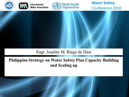 Engr. Joselito M. Riego de Dios Philippine Strategy on Water Safety Plan Capacity Building and Scaling up Water Safety Conference 2010.