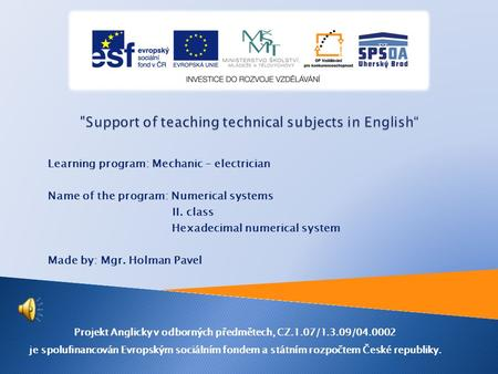 Learning program: Mechanic – electrician Name of the program: Numerical systems II. class Hexadecimal numerical system Made by: Mgr. Holman Pavel Projekt.