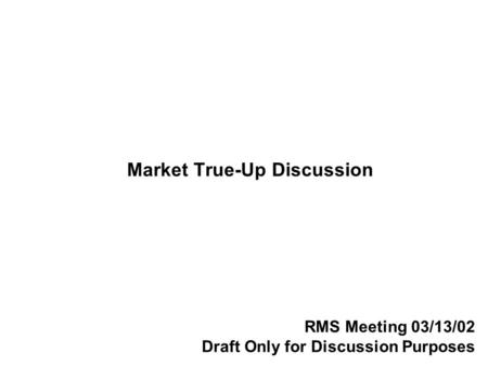 Market True-Up Discussion RMS Meeting 03/13/02 Draft Only for Discussion Purposes.