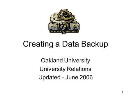1 Creating a Data Backup Oakland University University Relations Updated - June 2006.