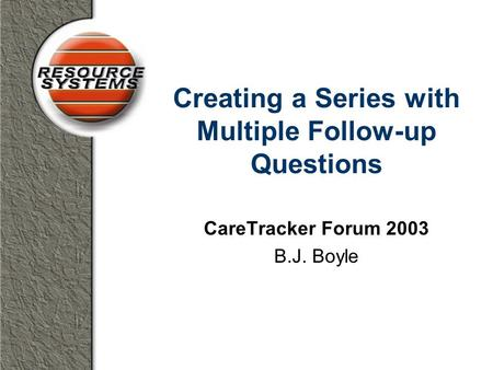 Creating a Series with Multiple Follow-up Questions CareTracker Forum 2003 B.J. Boyle.