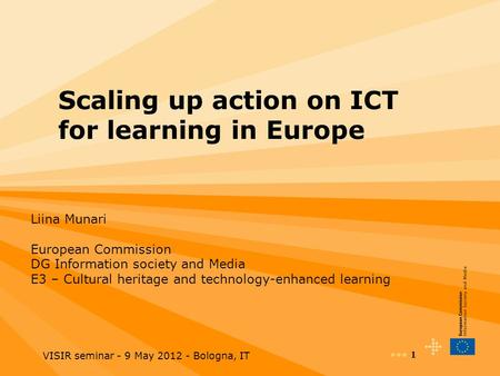 VISIR seminar - 9 May 2012 - Bologna, IT 1 Scaling up action on ICT for learning in Europe Liina Munari European Commission DG Information society and.