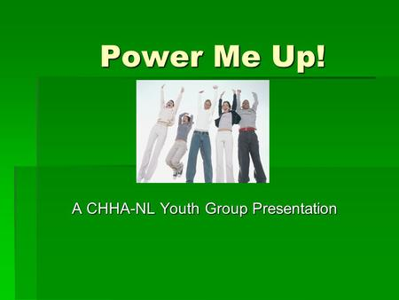 Power Me Up! A CHHA-NL Youth Group Presentation. Speakers  Erika Breen  Olivia Heaney.