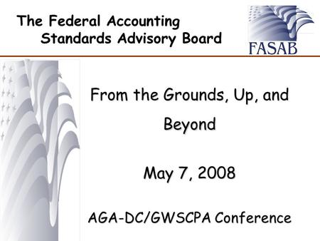 The Federal Accounting Standards Advisory Board From the Grounds, Up, and Beyond May 7, 2008 AGA-DC/GWSCPA Conference.