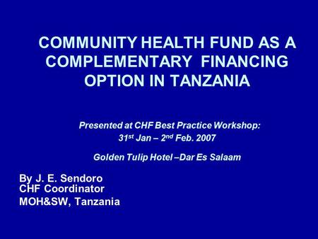 COMMUNITY HEALTH FUND AS A COMPLEMENTARY FINANCING OPTION IN TANZANIA Presented at CHF Best Practice Workshop: 31 st Jan – 2 nd Feb. 2007 Golden Tulip.