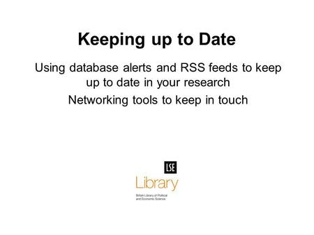 Keeping up to Date Using database alerts and RSS feeds to keep up to date in your research Networking tools to keep in touch.