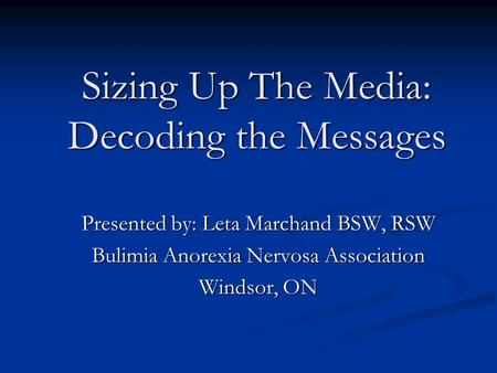 Sizing Up The Media: Decoding the Messages Presented by: Leta Marchand BSW, RSW Bulimia Anorexia Nervosa Association Windsor, ON.