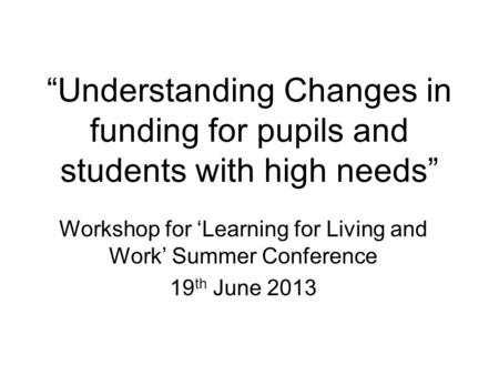 """Understanding Changes in funding for pupils and students with high needs"" Workshop for 'Learning for Living and Work' Summer Conference 19 th June 2013."