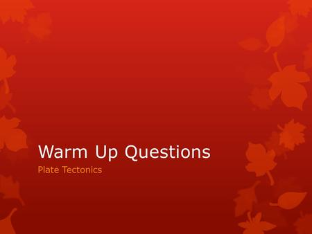 Warm Up Questions Plate Tectonics. Plate Tectonics Warm-up Question  Today's Date: ___________  List the layers of the Earth starting from the outside.