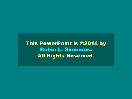 This PowerPoint is ©2014 by Robin L. Simmons. All Rights Reserved. Robin L. Simmons Robin L. Simmons This PowerPoint is ©2014 by Robin L. Simmons. All.