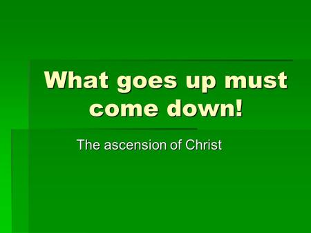 What goes up must come down! The ascension of Christ.