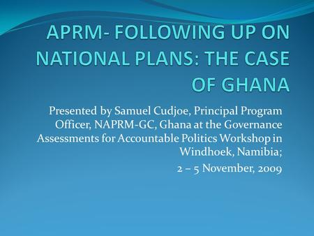 Presented by Samuel Cudjoe, Principal Program Officer, NAPRM-GC, Ghana at the Governance Assessments for Accountable Politics Workshop in Windhoek, Namibia;