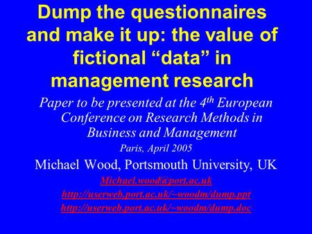 "Dump the questionnaires and make it up: the value of fictional ""data"" in management research Paper to be presented at the 4 th European Conference on Research."