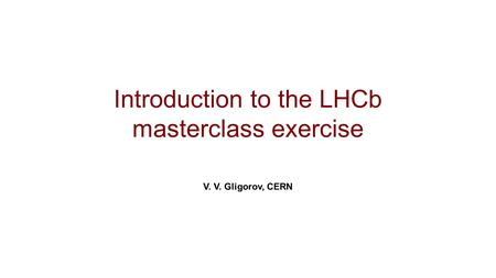 Introduction to the LHCb masterclass exercise V. V. Gligorov, CERN.