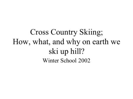 Cross Country Skiing; How, what, and why on earth we ski up hill? Winter School 2002.