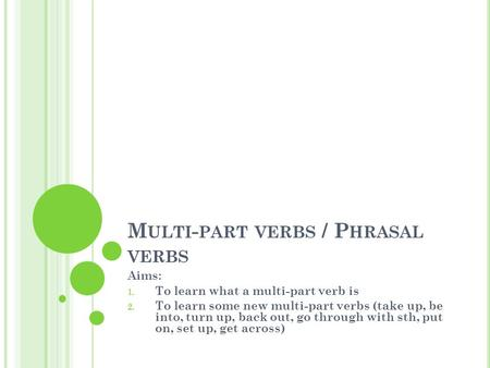 M ULTI - PART VERBS / P HRASAL VERBS Aims: 1. To learn what a multi-part verb is 2. To learn some new multi-part verbs (take up, be into, turn up, back.